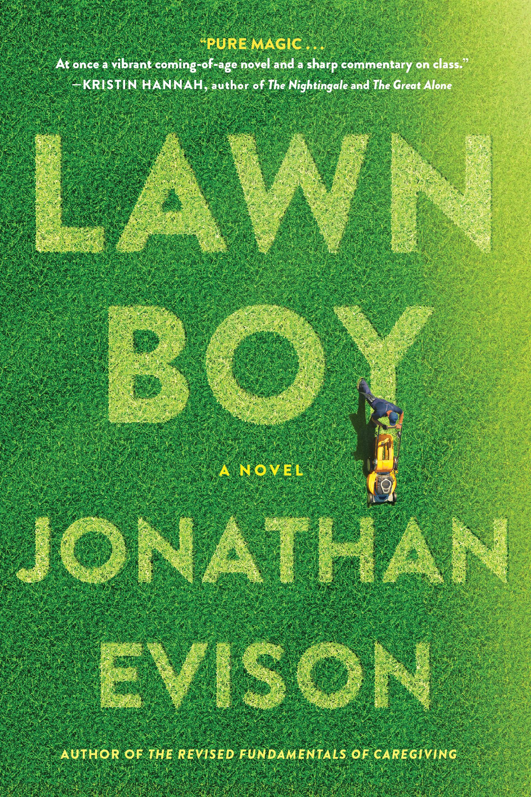 Lawn Boy By Jonathan Evison. Evison's latest book is about a young Chicano living in Washington State. For Mike  Muñoz, life has been a whole lot of waiting for something to happen. After being fired from a landscaping crew as a lawn boy, Muñoz decides to shake things up. This book is ultimately about the journey of self discovery but also covers social class distinctions, cultural discrimination and how to achieve the American dream through trial and hardship. (Image: Amazon){ }